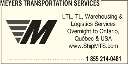 Meyers Transportation Services (1-855-214-0481) - Display Ad - MEYERS TRANSPORTATION SERVICES LTL, TL, Warehousing & Logistics Services Overnight to Ontario, Québec & USA www.ShipMTS.com --------------------------------- 1 855 214-0481
