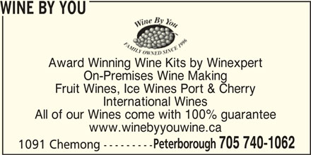 Wine By You (705-740-1062) - Display Ad - Peterborough 705 740-1062 1091 Chemong --------- WINE BY YOU Award Winning Wine Kits by Winexpert On-Premises Wine Making Fruit Wines, Ice Wines Port & Cherry International Wines All of our Wines come with 100% guarantee www.winebyyouwine.ca