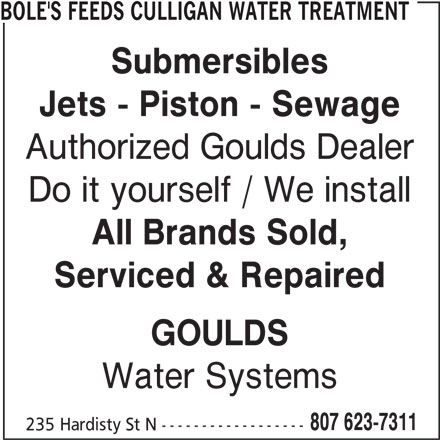 Bole's Feeds Culligan Water Treatment (807-623-7311) - Display Ad - BOLE'S FEEDS CULLIGAN WATER TREATMENT Submersibles Jets - Piston - Sewage Authorized Goulds Dealer Do it yourself / We install All Brands Sold, Serviced & Repaired GOULDS Water Systems 807 623-7311 235 Hardisty St N ------------------