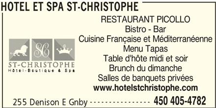 Hotel et Spa St-Christophe (450-405-4782) - Annonce illustrée======= - HOTEL ET SPA ST-CHRISTOPHE RESTAURANT PICOLLO Bistro - Bar Cuisine Française et Méditerranéenne Menu Tapas Table d'hôte midi et soir Brunch du dimanche Salles de banquets privées www.hotelstchristophe.com ---------------- 450 405-4782 HOTEL ET SPA ST-CHRISTOPHE