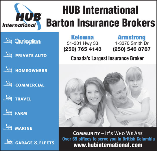 HUB International Barton Insurance Brokers (250-765-4143) - Display Ad - HUB International Barton Insurance Brokers Kelowna Armstrong 51-301 Hwy 33 1-3370 Smith Dr (250) 765 4143 (250) 546 8787 Canada s Largest Insurance Broker Over 65 offices to serve you in British Columbia HUB International Barton Insurance Brokers Kelowna Armstrong 51-301 Hwy 33 1-3370 Smith Dr (250) 765 4143 (250) 546 8787 Canada s Largest Insurance Broker Over 65 offices to serve you in British Columbia