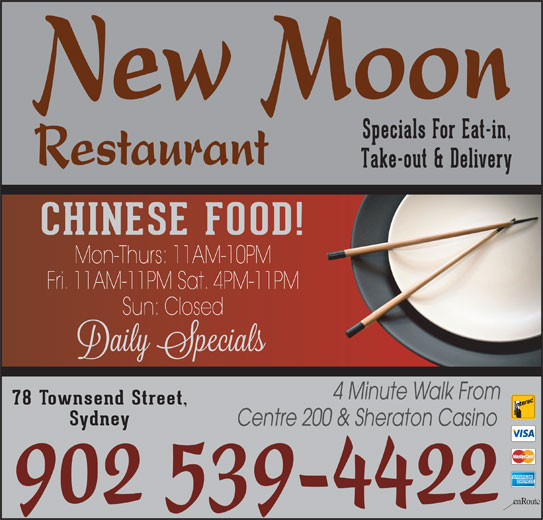 New Moon Restaurant (902-539-4422) - Annonce illustrée======= - New Moon Specials For Eat-in, Restaurant Take-out & Delivery CHINESE FOOD! Mon-Thurs: 11AM-10PM Fri. 11AM-11PM Sat. 4PM-11PM Sun: Closed 4 Minute Walk From 78 Townsend Street, Sydney Centre 200 & Sheraton Casino 902 539-4422