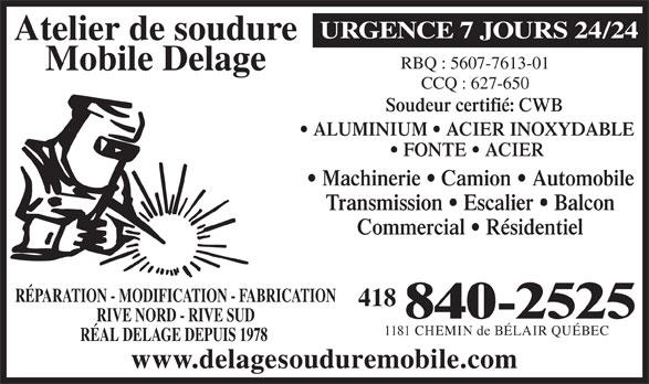 Atelier De Soudure Mobile Delage (418-840-2525) - Annonce illustrée======= - Atelier de soudure URGENCE 7 JOURS 24/24 RBQ : 5607-7613-01 Mobile Delage CCQ : 627-650 Soudeur certifié: CWB ALUMINIUM   ACIER INOXYDABLE FONTE   ACIER Machinerie   Camion   Automobile Transmission   Escalier   Balcon Commercial   Résidentiel RÉPARATION - MODIFICATION - FABRICATION 418 840-2525 RIVE NORD - RIVE SUD 1181 CHEMIN de BÉLAIR QUÉBEC RÉAL DELAGE DEPUIS 1978 www.delagesouduremobile.com