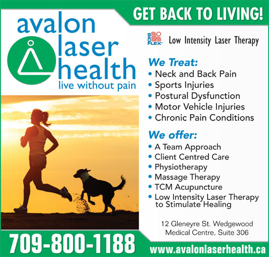 Avalon Laser Health Physiotherapy & Wellness (709-753-0155) - Display Ad - GET BACK TO LIVING! avalon Low Intensity Laser Therapy laser We Treat: Neck and Back Pain health Sports Injuries live without pain Postural Dysfunction Motor Vehicle Injuries Chronic Pain Conditions We offer: A Team Approach Client Centred Care Physiotherapy Massage Therapy TCM Acupuncture Low Intensity Laser Therapy to Stimulate Healing 12 Gleneyre St. Wedgewood Medical Centre, Suite 306 709-800-1188 www.avalonlaserhealth.ca