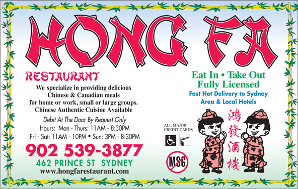 Hong Fa Restaurant (902-539-3877) - Annonce illustrée======= - Eat In   Take Out Fully Licensed We  specialize in providing delicious Fast Hot Delivery to Sydney Chinese & Canadian meals Area & Local Hotels for home or work, small or large groups. Chinese Authentic Cuisine Available Debit At The Door By Request Only ALL MAJOR Hours:  Mon - Thurs: 11AM - 8:30PM CREDIT CARDS Fri - Sat: 11AM - 10PM  Sun: 3PM - 8:30PM 902 539-3877 www.hongfarestaurant.com