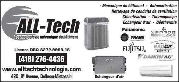 All -Tech (418-276-4436) - Annonce illustrée======= - - Mécanique du bâtiment  -  Automatisation Nettoyage de conduits de ventilation Climatisation  -  Thermopompe Échangeur d'air  -  Géothermie LE CHOIX DES PROFESSIONNELS Licence RBQ 8272-9989-16 www.alltechtechnologie.com Échangeur d air 420, 8 Avenue, Dolbeau-Mistassini