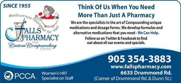Falls Pharmacy (1-866-325-5763) - Annonce illustrée======= - SINCE 1955 Think Of Us When You Need More Than Just A Pharmacy We are the specialists in the art of Compounding unique medications and dosage forms. We develop formulas and alternative medications that you need - We Can Help. Follow us on Twitter & Facebook to find out about all our events and specials. 905 354-3883 www.fallspharmacy.com 6635 Drummond Rd. Women s HRT Specialist on Staff (Corner of Drummond Rd. & Dunn St.)