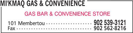 Mi'Kmaq Gas & Convenience (902-539-3121) - Display Ad - MI'KMAQ GAS & CONVENIENCE GAS BAR & CONVENIENCE STORE 902 539-3121 101 Membertou ------------------- Fax ------------------------------- 902 562-8216