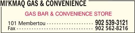 Mi'Kmaq Gas & Convenience (902-539-3121) - Display Ad - MI'KMAQ GAS & CONVENIENCEMI'KMAQ GAS & CONVENIENCE MI'KMAQ GAS & CONVENIENCE MI'KMAQ GAS & CONVENIENCEMI'KMAQ GAS & CONVENIENCE GAS BAR & CONVENIENCE STORE 902 539-3121 101 Membertou ------------------- Fax ------------------------------- 902 562-8216