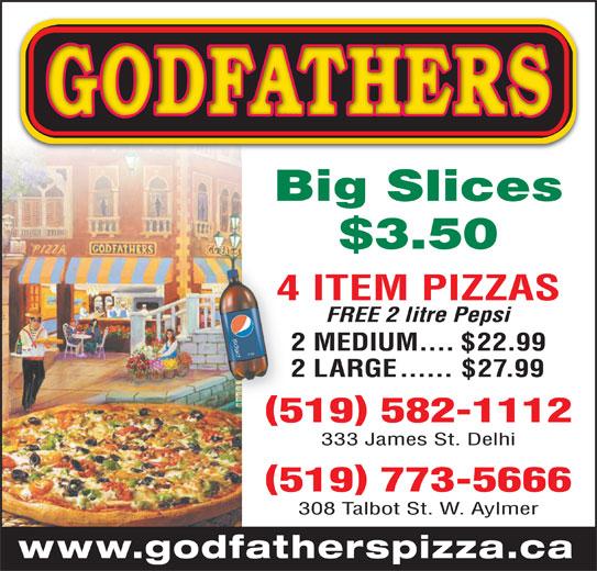 Godfathers Pizza (519-773-5666) - Annonce illustrée======= - Big Slices $3.50 4 ITEM PIZZAS4 FREE 2 litre Pepsi 2 MEDIUM....$22.99 2 LARGE......$27.99 519 582-1112 333 James St. Delhi 519 773-5666 308 Talbot St. W. Aylmer www.godfatherspizza.ca