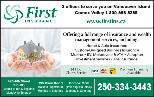 First Insurance Agencies (250-334-3443) - Display Ad - 3 offices to serve you on Vancouver Island Comox Valley 1-800-655-5255 www.firstins.ca Offering a full range of insurance and wealth management services, including: Home & Auto Insurance Custom-Designed Business Insurance Marine   RV, Motorcycle & ATV   Autoplan Investment Services   Life Insurance Premium Financing24 Hour AvailableClaims Service 426-8th Street 795 Ryan Road Comox Mall V9N 1N5 (Next to Superstore) (Port Augusta Street) (Corner of 8th & England) 250-334-3443 Monday to Saturday Monday to Saturday