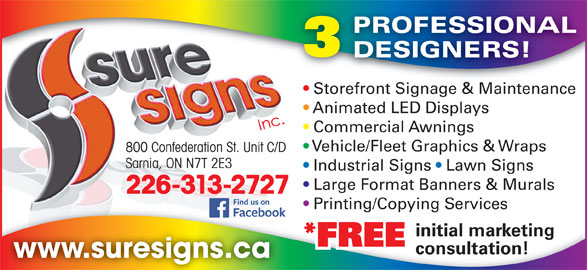 Sure Signs Inc (519-337-1904) - Display Ad - consultation! www.suresigns.ca PROFESSIONAL DESIGNERS! Storefront Signage & Maintenancefront Sig e & Maint Store Animated LED Displays Commercial Awnings Vehicle/Fleet Graphics & Wraps 800 Confederation St. Unit C/D Sarnia, ON N7T 2E3 Industrial Signs   Lawn Signs Large Format Banners & Murals 226-313-2727 Printing/Copying Services Printing/Copying Services initial marketing *FREE