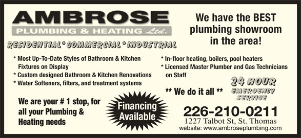 Ambrose Plumbing & Heating Ltd (519-631-5011) - Display Ad - We have the BEST plumbing showroom PLUMBING & HEATING Ltd. PLUMBING & HEATING Ltd. in the area! * Most Up-To-Date Styles of Bathroom & Kitchen * In-floor heating, boilers, pool heaters Fixtures on Display * Licensed Master Plumber and Gas Technicians * Custom designed Bathroom & Kitchen Renovations on Staff * Water Softeners, filters, and treatment systems ** We do it all ** We are your # 1 stop, for Financing all your Plumbing & 226-210-0211 Available 1227 Talbot St, St. Thomas Heating needs website: www.ambroseplumbing.com