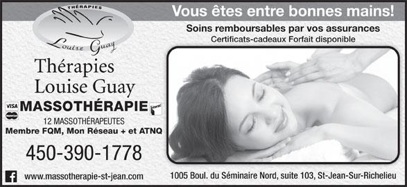 Therapies Louise Guay (450-359-6161) - Annonce illustrée======= - Vous êtes entre bonnes mains!Vous êtes entre bonnes mains! Soins remboursables par vos assurancesSoins remboursables par vos assurances Certificats-cadeaux Forfait disponibleCertificats-cadeaux Forfait disponible MASSOTHÉRAPIE 12 MASSOTHÉRAPEUTES Membre FQM, Mon Réseau + et ATNQATNQ 450-390-1778 1005 Boul. du Séminaire Nord, suite 103, St-Jean-Sur-Richelieu1005 Boul. du Séminaire Nord, suite 103, St-Jean-Sur-Richelieu www.massotherapie-st-jean.com