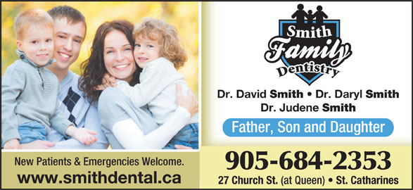 Smith Family Dentistry (905-684-2353) - Display Ad - Dr. David Smith Dr. Daryl Smith Dr. Judene Father, Son and Daughter New Patients & Emergencies Welcome. 905-684-2353 www.smithdental.ca 27 Church St. (at Queen) St. Catharines Smith
