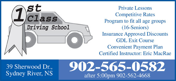 1St Class Driving School (902-565-0582) - Display Ad - Private Lessons Competitive Rates Program to fit all age groups (16-Seniors) Insurance Approved Discounts GDL Exit Course Convenient Payment Plan Certified Instructor: Eric MacRae 39 Sherwood Dr., 902-565-0582 Sydney River, NS after 5:00pm 902-562-4668