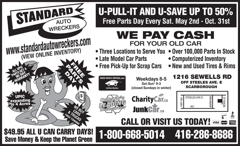 Standard Auto Wreckers (416-286-8686) - Display Ad - U-PULL-IT AND U-SAVE UP TO 50% Free Parts Day Every Sat. May 2nd - Oct. 31st AUTO WRECKERS WE PAY CASH FOR YOUR OLD CAR Three Locations to Serve You  Over 100,000 Parts In Stock www.standardautowreckers.com (VIEW ONLINE INVENTORY) Late Model Car Parts Computerized Inventory Free Pick-Up for Scrap Cars  New and Used Tires & Rims UPLL ET AA SIC 90W DAYNTY PART 1216 SEWELLS RD RA Weekdays 8-5 OFF STEELES AVE. E Sat-Sun* 9-3 SCARBOROUGH (closed Sundays in winter) UPIC expandingto 4 Acres CALL OR VISIT US TODAY! $49.95 ALL U CAN CARRY DAYS! 416-286-8686 1-800-668-5014 Save Money & Keep the Planet Green