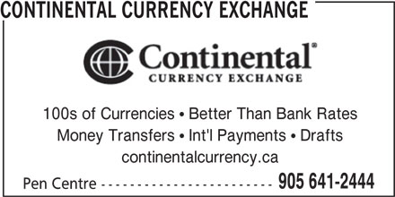 Continental Currency Exchange (905-641-2444) - Display Ad - CONTINENTAL CURRENCY EXCHANGE 100s of Currencies  Better Than Bank Rates Money Transfers  Int'l Payments  Drafts continentalcurrency.ca 905 641-2444 Pen Centre ------------------------ CONTINENTAL CURRENCY EXCHANGE 100s of Currencies  Better Than Bank Rates Money Transfers  Int'l Payments  Drafts continentalcurrency.ca 905 641-2444 Pen Centre ------------------------
