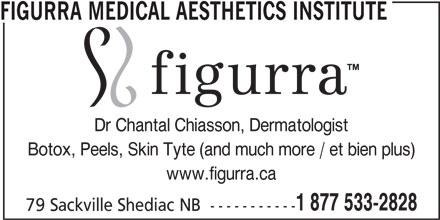 Figurra Medical Aesthetics Institute (506-533-2828) - Display Ad - FIGURRA MEDICAL AESTHETICS INSTITUTE Dr Chantal Chiasson, Dermatologist Botox, Peels, Skin Tyte (and much more / et bien plus) www.figurra.ca 1 877 533-2828 79 Sackville Shediac NB  -----------