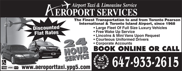 Aeroport Taxi & Limousine Service (416-255-2211) - Annonce illustrée======= - Airport Taxi & Limousine Service The Finest Transportation to and from Toronto Pearson International & Toronto Island Airport, since 1968 Large Fleet Of Full Size Luxury Vehicles Discounted Free Wake Up Service Flat Rates Lincolns & Mini Vans Upon Request Courteous Uniformed Drivers Corporate Accounts 24 HOURSERVICE24 HOURSERVICEBOOK ONLINE OR CALL EROPORT SERVICES 45 647-933-2615 www.aeroporttaxi.ypg5.com