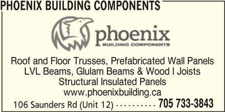 Phoenix Building Components (705-733-3843) - Display Ad - Roof and Floor Trusses, Prefabricated Wall Panels LVL Beams, Glulam Beams & Wood I Joists PHOENIX BUILDING COMPONENTS Structural Insulated Panels www.phoenixbuilding.ca 705 733-3843 106 Saunders Rd (Unit 12) ----------