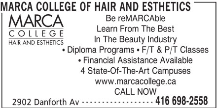 Marca College Of Hair And Esthetics (416-698-2558) - Display Ad - MARCA COLLEGE OF HAIR AND ESTHETICS Be reMARCAble Learn From The Best In The Beauty Industry ! Diploma Programs ! F/T & P/T Classes ! Financial Assistance Available 4 State-Of-The-Art Campuses www.marcacollege.ca CALL NOW ------------------ 416 698-2558 2902 Danforth Av