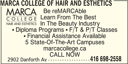 Marca College Of Hair And Esthetics (416-698-2558) - Display Ad - In The Beauty Industry  Diploma Programs  F/T & P/T Classes  Financial Assistance Available 5 State-Of-The-Art Campuses marcacollege.ca CALL NOW 416 698-2558 2902 Danforth Av ------------------ MARCA COLLEGE OF HAIR AND ESTHETICS Be reMARCAble Learn From The Best In The Beauty Industry  Diploma Programs  F/T & P/T Classes  Financial Assistance Available 5 State-Of-The-Art Campuses marcacollege.ca CALL NOW 416 698-2558 2902 Danforth Av ------------------ MARCA COLLEGE OF HAIR AND ESTHETICS Be reMARCAble Learn From The Best