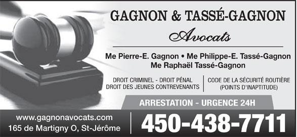 Gagnon & Tassé-Gagnon Avocats (450-438-7711) - Annonce illustrée======= - GAGNON & TASSÉ-GAGNON Avocats Me Pierre-E. Gagnon   Me Philippe-E. Tassé-Gagnon Me Raphaël Tassé-Gagnon DROIT CRIMINEL - DROIT PÉNAL CODE DE LA SÉCURITÉ ROUTIÈRE DROIT DES JEUNES CONTREVENANTS (POINTS D'INAPTITUDE) ARRESTATION - URGENCE 24H www.gagnonavocats.com 165 de Martigny O, St-Jérôme 450-438-7711