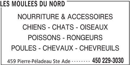 Les Moulées Du Nord (450-229-3030) - Annonce illustrée======= - NOURRITURE & ACCESSOIRES CHIENS - CHATS - OISEAUX POISSONS - RONGEURS POULES - CHEVAUX - CHEVREUILS -------- 450 229-3030 459 Pierre-Péladeau Ste Ade LES MOULEES DU NORD