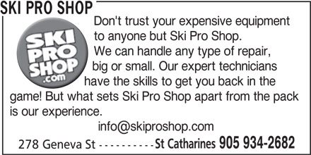 Ski Pro Shop (905-934-2682) - Display Ad - SKI PRO SHOP Don't trust your expensive equipment to anyone but Ski Pro Shop. We can handle any type of repair, big or small. Our expert technicians have the skills to get you back in the game! But what sets Ski Pro Shop apart from the pack is our experience. St Catharines 905 934-2682 278 Geneva St ----------