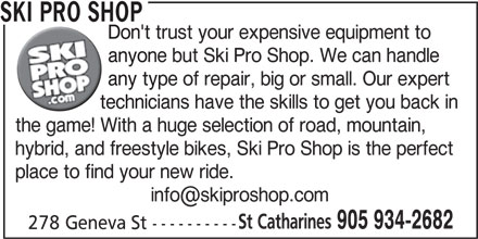 Ski Pro Shop (905-934-2682) - Display Ad - technicians have the skills to get you back in the game! With a huge selection of road, mountain, hybrid, and freestyle bikes, Ski Pro Shop is the perfect place to find your new ride. St Catharines 905 934-2682 278 Geneva St ---------- SKI PRO SHOP Don't trust your expensive equipment to anyone but Ski Pro Shop. We can handle any type of repair, big or small. Our expert