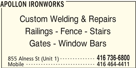 Apollon Ironworks (416-736-6800) - Display Ad - Mobile APOLLON IRONWORKS APOLLON IRONWORKS Custom Welding & Repairs Railings - Fence - Stairs Gates - Window Bars -------------- 416 736-6800 855 Alness St (Unit 1) ---------------------------- 416 464-4411