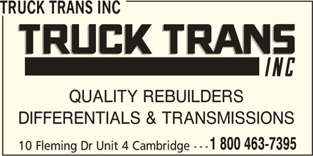 Truck Trans Inc (1-800-463-7395) - Display Ad - TRUCK TRANS INC QUALITY REBUILDERS DIFFERENTIALS & TRANSMISSIONS 1 800 463-7395 10 Fleming Dr Unit 4 Cambridge--- TRUCK TRANS INC