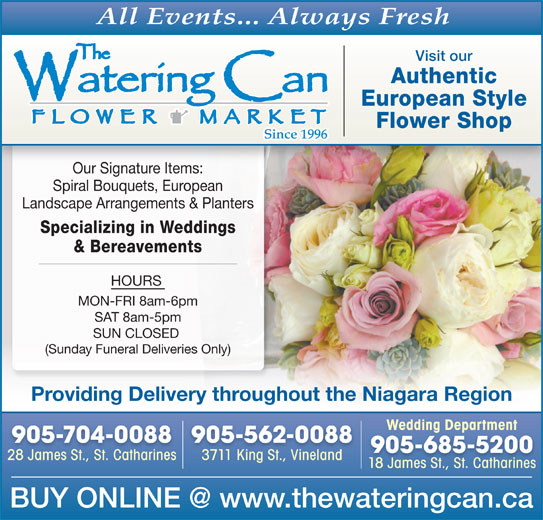 The Watering Can Flower Market (905-704-0088) - Display Ad - Authentic European Style Flower Shop Our Signature Items: Spiral Bouquets, European Landscape Arrangements & Planters Specializing in Weddings & Bereavements HOURS MON-FRI 8am-6pm SAT 8am-5pm SUN CLOSED (Sunday Funeral Deliveries Only) Providing Delivery throughout the Niagara Region Wedding DepartmentWedding Department 905-704-0088 905-562-0088 905-685-5200 28 James St., St. Catharines28 James St.StCatharines 3711 King St., Vineland3711 King St Vineland 18 James St., St. Catharines All Events... Always Fresh Visit our