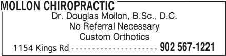 Mollon Chiropractic (902-567-1221) - Display Ad - MOLLON CHIROPRACTIC Dr. Douglas Mollon, B.Sc., D.C. No Referral Necessary Custom Orthotics 902 567-1221 1154 Kings Rd ---------------------