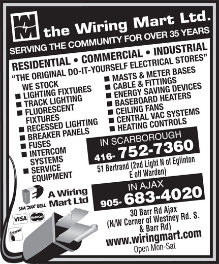 The Wiring Mart Ltd (416-752-7360) - Display Ad - BREAKER PANELS HEATING CONTROLS FUSES INTERCOM SERVICE     SYSTEMS 51 Bertrand (2nd Light N of Eglinton E off Warden)30 Barr Rd Ajax EQUIPMENT A Wiring Mart Ltd (N/W Corner of Westney Rd. S. & Barr Rd) www.wiringmart.com Open Mon-Sat SERVING THE COMMUNITY FOR OVER 35 YEARS RESIDENTIAL   COMMERCIAL   INDUSTRIAL MASTS & METER BASES THE ORIGINAL DO-IT-YOURSELF ELECTRICAL STORES     WE STOCK LIGHTING FIXTURES CABLE & FITTINGS nn TRACK LIGHTING ENERGY SAVING DEVICES BASEBOARD HEATERS FLUORESCENT CEILING FANS FIXTURES RECESSED LIGHTING CENTRAL VAC SYSTEMS nn BREAKER PANELS HEATING CONTROLS FUSES INTERCOM SERVICE     SYSTEMS 51 Bertrand (2nd Light N of Eglinton E off Warden)30 Barr Rd Ajax EQUIPMENT A Wiring Mart Ltd (N/W Corner of Westney Rd. S. & Barr Rd) www.wiringmart.com Open Mon-Sat SERVING THE COMMUNITY FOR OVER 35 YEARS RESIDENTIAL   COMMERCIAL   INDUSTRIAL MASTS & METER BASES THE ORIGINAL DO-IT-YOURSELF ELECTRICAL STORES     WE STOCK LIGHTING FIXTURES CABLE & FITTINGS nn TRACK LIGHTING ENERGY SAVING DEVICES BASEBOARD HEATERS FLUORESCENT CEILING FANS FIXTURES RECESSED LIGHTING CENTRAL VAC SYSTEMS nn