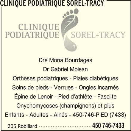Clinique Podiatrique Sorel-Tracy (450-746-7433) - Annonce illustrée======= - CLINIQUE PODIATRIQUE SOREL-TRACY CLINIQUE PODIATRIQUE SOREL-TRACYCLINIQUE PODIATRIQUE SOREL-TRACY Dre Mona Bourdages Dr Gabriel Moisan Orthèses podiatriques - Plaies diabétiques Soins de pieds - Verrues - Ongles incarnés Épine de Lenoir - Pied d'athlète - Fasciite Onychomycoses (champignons) et plus Enfants - Adultes - Ainés - 450-746-PIED (7433) 450 746-7433 CLINIQUE PODIATRIQUE SOREL-TRACY 205 Robillard----------------------