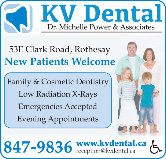 KV Dental (506-847-9836) - Display Ad - 53E Clark Road, Rothesay New Patients Welcome Family & Cosmetic Dentistry Low Radiation X-Rays Emergencies Accepted Evening Appointments www.kvdental.ca 847-9836 Dr. Michelle Power & Associates