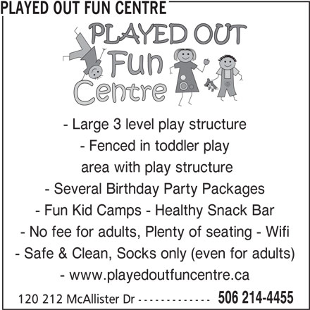 Played Out Centre (506-214-4455) - Display Ad - PLAYED OUT FUN CENTRE - Large 3 level play structure - Fenced in toddler play area with play structure - Several Birthday Party Packages - Fun Kid Camps - Healthy Snack Bar - No fee for adults, Plenty of seating - Wifi - Safe & Clean, Socks only (even for adults) - www.playedoutfuncentre.ca 506 214-4455 120 212 McAllister Dr -------------