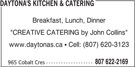 """Daytona's Kitchen & Catering (807-622-2169) - Annonce illustrée======= - DAYTONA'S KITCHEN & CATERING Breakfast, Lunch, Dinner """"CREATIVE CATERING by John Collins"""" www.daytonas.ca  Cell: (807) 620-3123 807 622-2169 965 Cobalt Cres -------------------"""