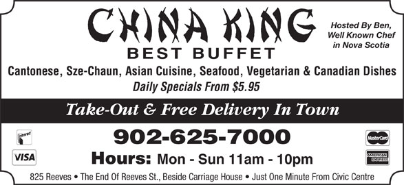 China King Family Restaurant (902-625-7000) - Annonce illustrée======= - Hosted By Ben, Well Known Chef in Nova Scotia BEST BUFFET Cantonese, Sze-Chaun, Asian Cuisine, Seafood, Vegetarian & Canadian Dishes Daily Specials From $5.95 Take-Out & Free Delivery In Town 902-625-7000 Hours: Mon - Sun 11am - 10pm 825 Reeves   The End Of Reeves St., Beside Carriage House   Just One Minute From Civic Centre