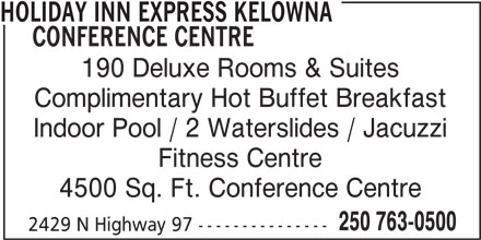 Holiday Inn Express (250-763-0500) - Display Ad - HOLIDAY INN EXPRESS KELOWNA CONFERENCE CENTRE 190 Deluxe Rooms & Suites Complimentary Hot Buffet Breakfast Indoor Pool / 2 Waterslides / Jacuzzi Fitness Centre 4500 Sq. Ft. Conference Centre 250 763-0500 2429 N Highway 97 ---------------