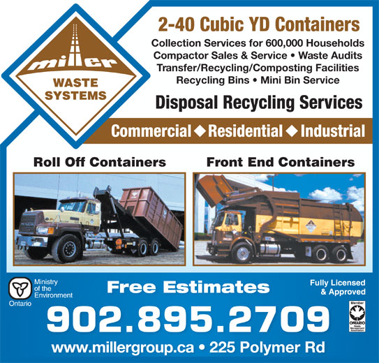 Truro Sanitation Ltd (902-895-2709) - Display Ad - 2-40 Cubic YD Containers Collection Services for 600,000 Households Compactor Sales & Service   Waste Audits Transfer/Recycling/Composting Facilities Recycling Bins   Mini Bin Service Disposal Recycling Services Commercial Residential Industrial Front End Containers Free Estimates 902.895.2709 www.millergroup.ca   225 Polymer Rdwwwmillergroupca 225PolymerRd Roll Off Containers