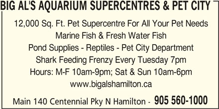 Big Al's (905-560-1000) - Display Ad - BIG AL'S AQUARIUM SUPERCENTRES & PET CITY 12,000 Sq. Ft. Pet Supercentre For All Your Pet Needs Marine Fish & Fresh Water Fish Pond Supplies - Reptiles - Pet City Department Shark Feeding Frenzy Every Tuesday 7pm Hours: M-F 10am-9pm; Sat & Sun 10am-6pm www.bigalshamilton.ca 905 560-1000 Main 140 Centennial Pky N Hamilton -