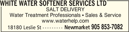 White Water Softener Services Ltd (905-853-7082) - Display Ad - Water Treatment Professionals  Sales & Service www.waterhelp.com Newmarket WHITE WATER SOFTENER SERVICES LTDWHITE WATER SOFTENER SERVICES LTD WHITE WATER SOFTENER SERVICES LTD SALT DELIVERY 905 853-7082 18180 Leslie St --------- Water Treatment Professionals  Sales & Service www.waterhelp.com Newmarket WHITE WATER SOFTENER SERVICES LTDWHITE WATER SOFTENER SERVICES LTD WHITE WATER SOFTENER SERVICES LTD SALT DELIVERY 905 853-7082 18180 Leslie St ---------