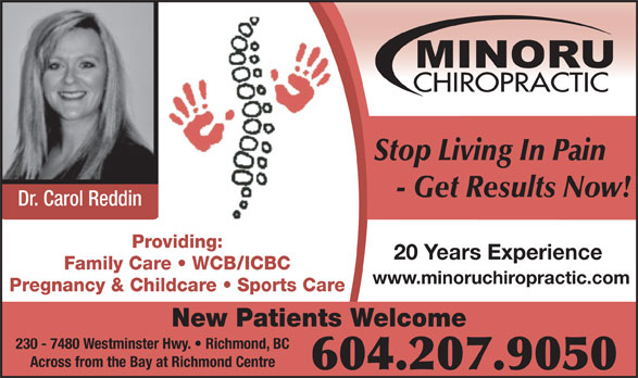 Minoru Chiropractic (604-207-9050) - Display Ad - Stop Living In Pain - Get Results Now! Dr. Carol Reddin Providing: 20 Years Experience Family Care   WCB/ICBC www.minoruchiropractic.com Pregnancy & Childcare   Sports Care New Patients Welcome 230 - 7480 Westminster Hwy.   Richmond, BC Across from the Bay at Richmond Centre 604.207.9050