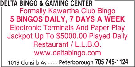 Delta Bingo & Gaming Center (705-745-1124) - Display Ad - Formally Kawartha Club Bingo 5 BINGOS DAILY, 7 DAYS A WEEK DELTA BINGO & GAMING CENTER Jackpot Up To $5000.00 Played Daily Restaurant / L.L.B.O. www.deltabingo.com Peterborough 705 745-1124 1019 Clonsilla Av ---- Electronic Terminals And Paper Play