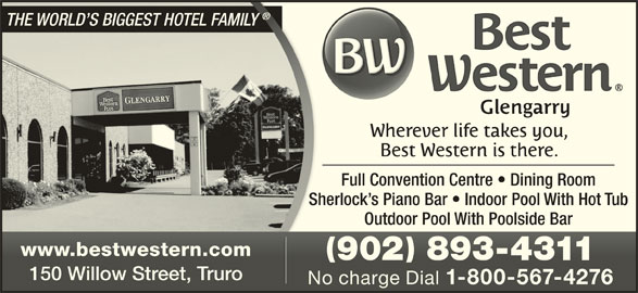 Best Western Plus (1-844-371-7548) - Annonce illustrée======= - THE WORLD S BIGGEST HOTEL FAMILY THE WORLD S BIGGEST HOTEL FAMILY Full Convention Centre   Dining Room Sherlock s Piano Bar   Indoor Pool With Hot TubSh Outdoor Pool With Poolside Bar www.bestwestern.comwww.bestwestern.com 902 893-4311902 893-4311 150 Willow Street, Truro150 Willow Street, Truro No charge Dial 1-800-567-4276 No charge Dial 1-800-567-4276