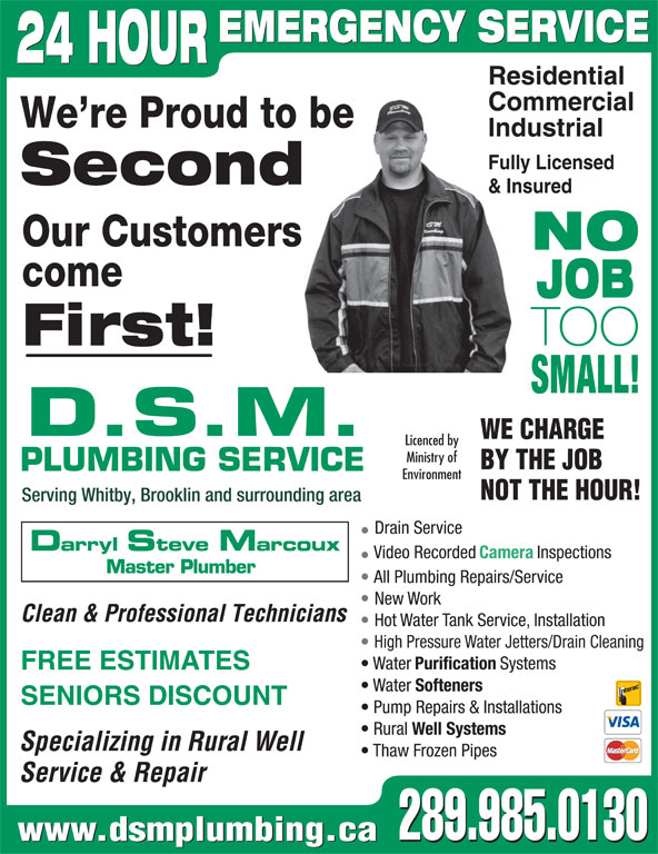 DSM Plumbing (905-728-3270) - Display Ad - 24 HOUR Residential EMERGENCY SERVICE Commercial We re Proud to be Industrial Fully Licensed Second & Insured Our Customers NO come JOB TOO First! SMALL! D.S.M. WE CHARGE Licenced by Ministry of BY THE JOB PLUMBING SERVICE Environment NOT THE HOUR! Serving Whitby, Brooklin and surrounding area Drain Service Darryl Steve Marcoux Video Recorded Camera Inspections Master Plumber All Plumbing Repairs/Service New Work Clean & Professional Technicians Hot Water Tank Service, Installation High Pressure Water Jetters/Drain Cleaning Water Purification Systems FREE ESTIMATES Water Softeners SENIORS DISCOUNT Pump Repairs & Installations Rural Well Systems Specializing in Rural Well Thaw Frozen Pipes Service & Repair 289.985.0130 www.dsmplumbing.ca 289.985.0130