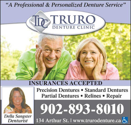 Truro Denture Clinic (902-893-8010) - Display Ad - A Professional & Personalized Denture Service INSURANCES ACCEPTEDINS Precision Dentures   Standard Dentures Partial Dentures   Relines   Repair 902-893-8010 Della Sangster 134 Arthur St. www.trurodenture.ca Denturist